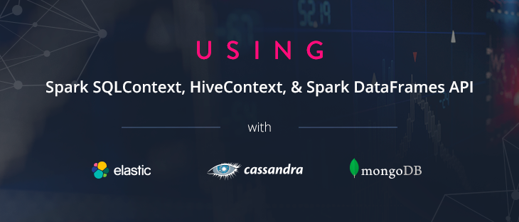 Using Spark SQLContext, HiveContext & Spark Dataframes API with ElasticSearch, MongoDB & Cassandra